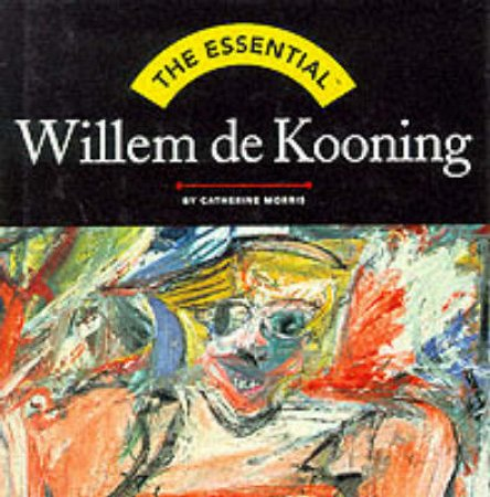 Essential Willem De Kooning by Morris Catherine