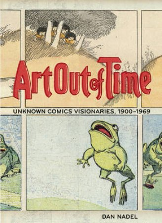 Art Out Of Time:Unknown Comic Visionairies 1900 - 1969