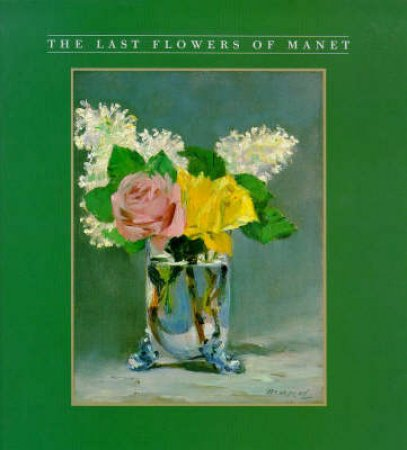 The Last Flower Paintings Of Manet by R Gordon & A Forge