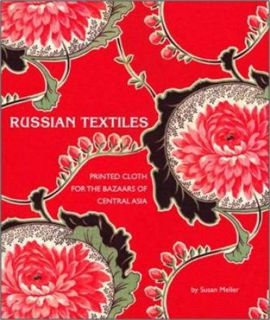 Russian Textiles: Printed Cloth for the Bazaars of Central Asia by Susan Meller
