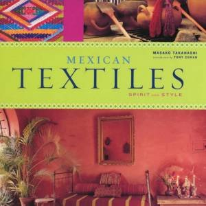 Mexican Textiles: Spirit And Style by Masako Takahashi