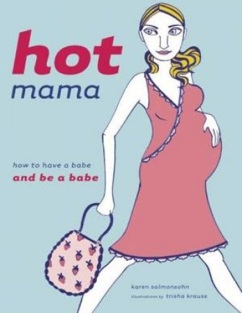 Hot Mama: How To Have A Babe And Be A Babe by Karen Salmansohn