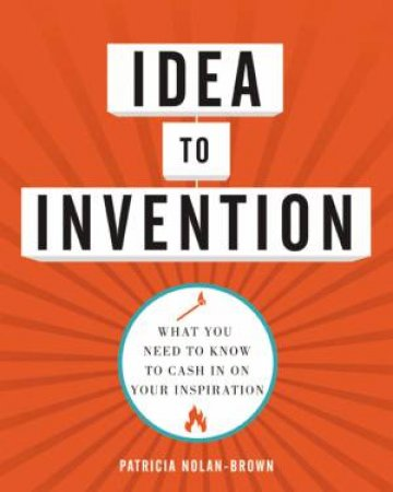 Idea To Invention: What You Need To Know To Cash In On Your Inspiration by Patricia Nolan-Brown