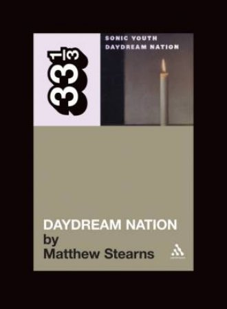 33 1/3: Sonic Youth's Daydream Nation by Matthew Stearns