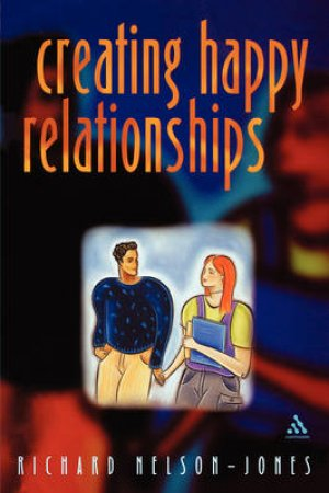 Creating Happy Relationships by Richard Nelson-Jones