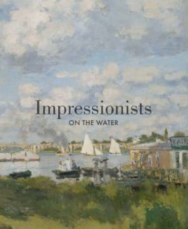 Impressionists on the Water by P. D.; Charles, D.; Cate