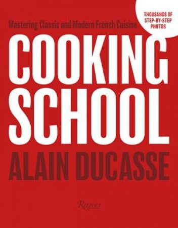 Cooking School: Mastering Classic and Modern French Cuisine by Alain Ducasse