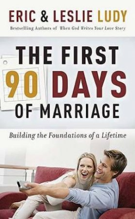 The First 90 Days Of Marriage by Eric & Leslie Ludy
