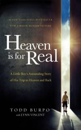Heaven Is For Real: A Little Boy's Astounding Story Of His Trip To Heaven And Back (Movie Tie-in edition) by Todd Burpo & Lynn Vincent