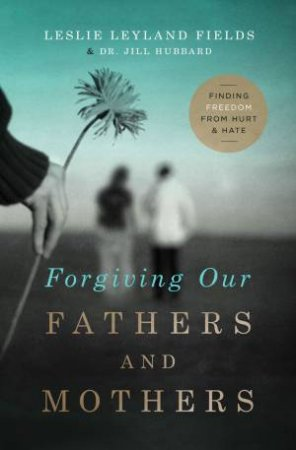 Forgiving Our Fathers and Mothers: Finding Freedom from Hurt and Hate by Jill Hubbard & Leslie Leyland Fields