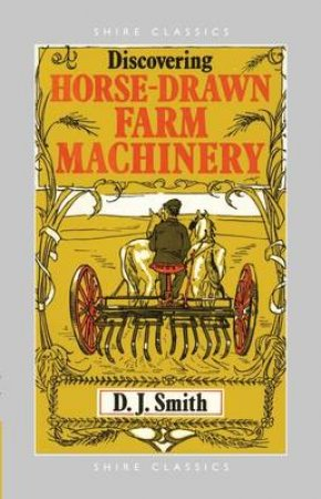 Horse Drawn Farm Machinery by D.J. Smith