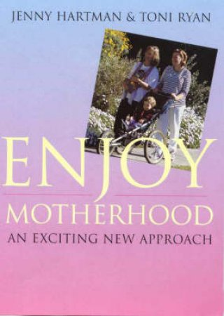 Enjoy Motherhood: Exciting New Approach by Jenny Hartman And Toni Ryan