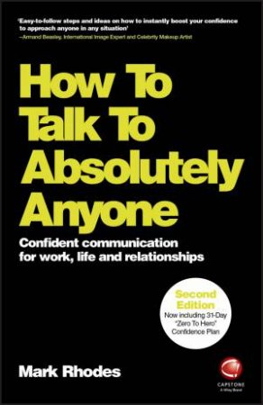 How to Talk to Absolutely Anyone: Confident Communication For Work, Life And Relationships 2nd Ed by Mark Rhodes