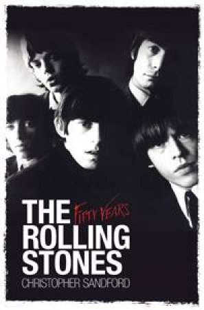 The Rolling Stones: Fifty Years by Christopher Sandford