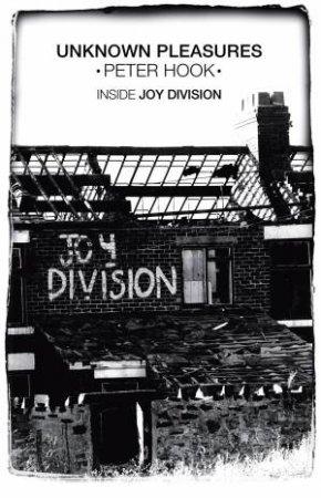 Unknown Pleasures: Inside Joy Division by Peter Hook