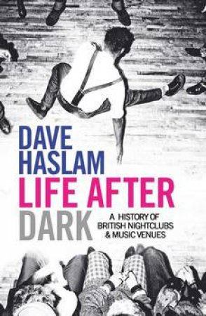 Life After Dark: A History Of British Nightclubs And Music Venues by Dave Haslam