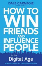 How to Win Friends & Influence People in the Digital Age by Dale Carnegie