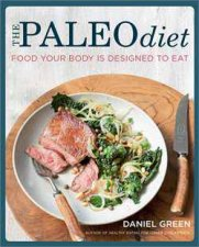 The Paleo Diet: Food Your Body Is Designed To Eat by Daniel Green