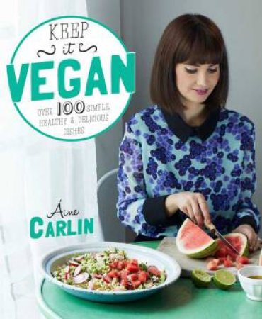 Keep it Vegan: 100 simple, healthy and delicious dishes by Aine Carlin
