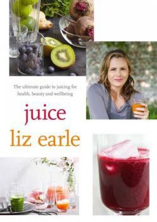 Juice: ultimate guide to juicing for health, beauty and wellbeing