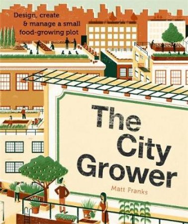 The City Grower: Design, Create and Manage a Small Food-growing Plot by Matt Franks
