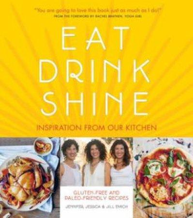 Eat Drink Shine: 100% Gluten-Free, Paleo-Inspired Recipes by Jill Emich & Jessica Emich & Jenn Emich