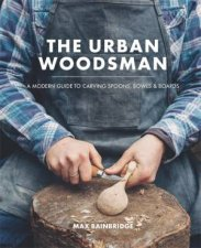The Urban Woodsman A Modern Guide To Carving Spoons Bowls And Boards