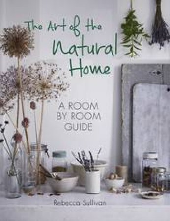 The Art Of The Natural Home: A Room-by-Room Guide by Rebecca Sullivan