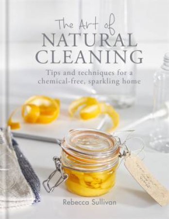 The Art Of Natural Cleaning by Rebecca Sullivan