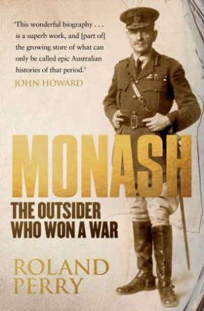 Monash: The Outsider Who Won A War by Roland Perry