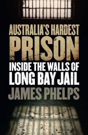 Australia's Hardest Prison: Inside Long Bay by James Phelps