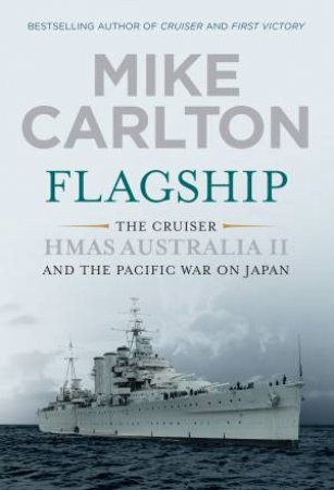 Flagship: The Cruiser HMAS Australia II And The Pacific War On Japan by Mike Carlton