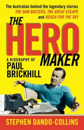 The Hero Maker: A Biography Of Paul Brickhill: The Australian Behind The Legendary Stories: The Dam Busters, The Great Escape And Reach For The Sky
