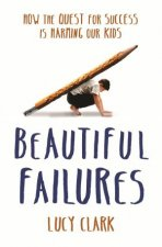 Beautiful Failures: How The Quest For Success Is Harming Our Kids by Lucy Clark