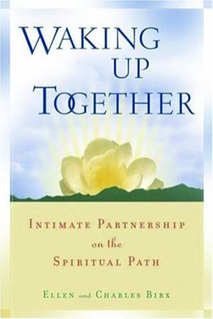 Waking Up Together: Intimate Partnership On The Spiritual Path by Ellen & Charles Birx