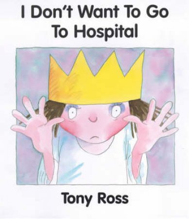 A Little Princess Story: I Don't Want To Go To Hospital by Tony Ross