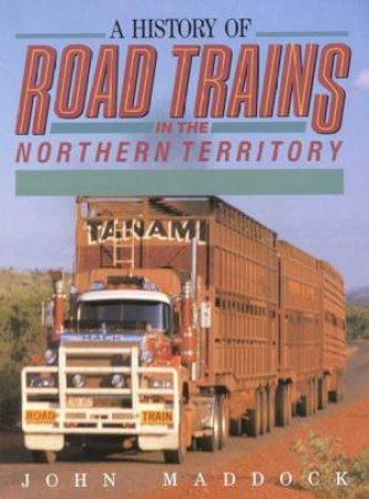 A History Of Road Trains In The Northern Territory by John Maddock