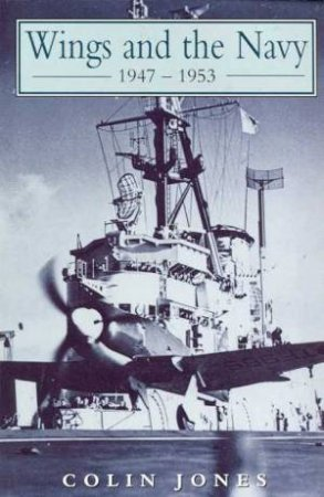Wings And The Navy 1947 - 1953 by Colin Jones