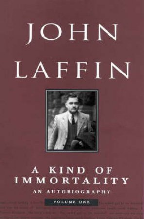 John Laffin: A Kind Of Immortality: An Autobiography Volume 1 by John Laffin