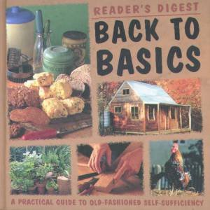 Back To Basics: A Practical Guide To Old-Fashioned Self-Sufficiency by Unknown