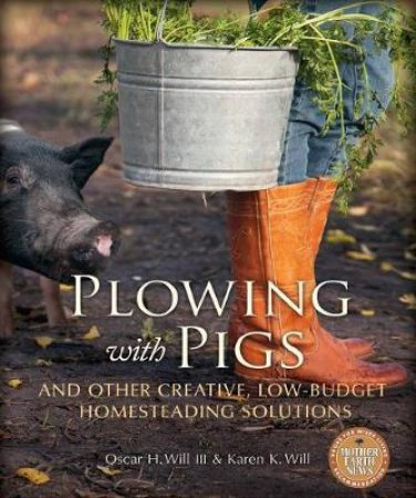 Plowing with Pigs & Other Creative, Low-Budget Homesteading Solutions by Oscar H. Will & Karen K.  Will