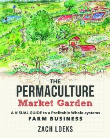 The Permaculture Market Garden by Zach Loeks