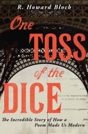 One Toss of the Dice the Incredible Story of How a Poem Made Us Modern by R. Howard Bloch