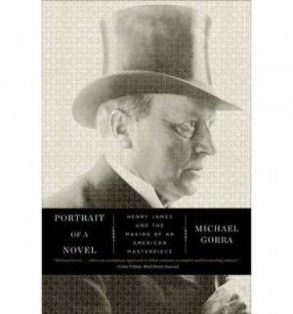 Portrait of a Novel Henry James and the Making of an American Masterpiece by Michael Gorra