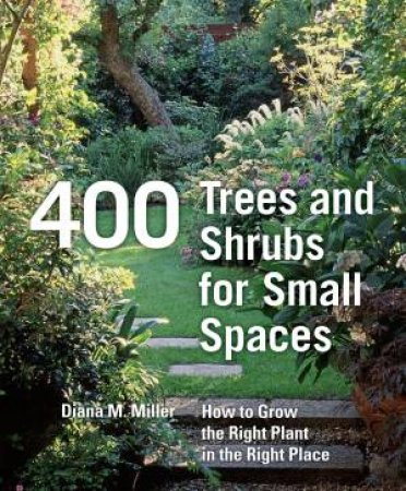 400 Trees and Shrubs for Small Spaces by DIANA M. MILLER