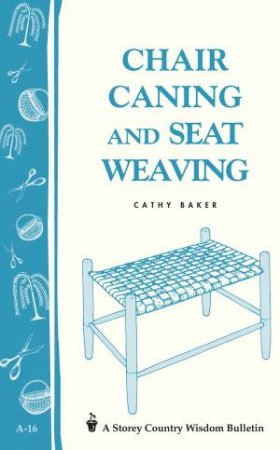Chair Caning and Seat Weaving: Storey's Country Wisdom Bulletin  A.16 by CATHY BAKER