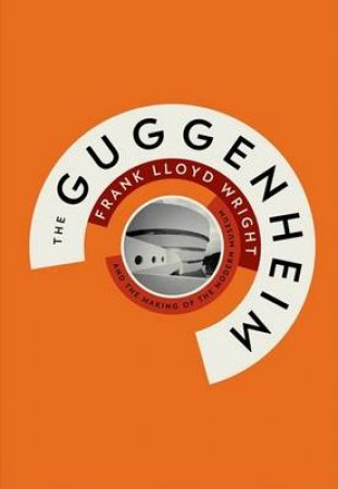 Guggenheim: Frank Lloyd Wright and the Making of ModernMuseum by Hilary Ballon