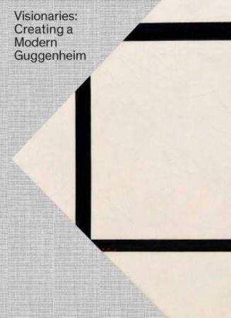 Visionaries: Creating A Modern Guggenheim by Megan Fontanella & Vivien