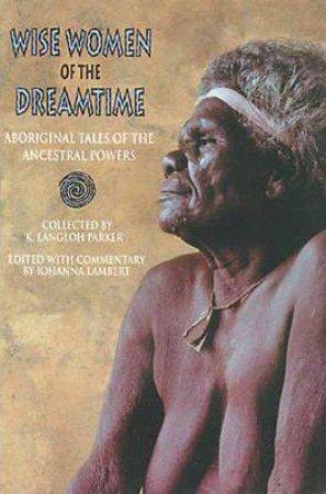 Wise Women Of The Dreamtime by Joanna Lambert, K Langloh & Parker