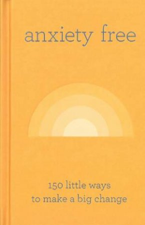 Anxiety Free: 150 Little Ways To Make A Big Change by Various